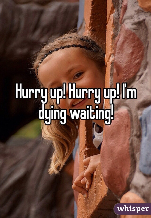 Hurry up! Hurry up! I'm dying waiting!