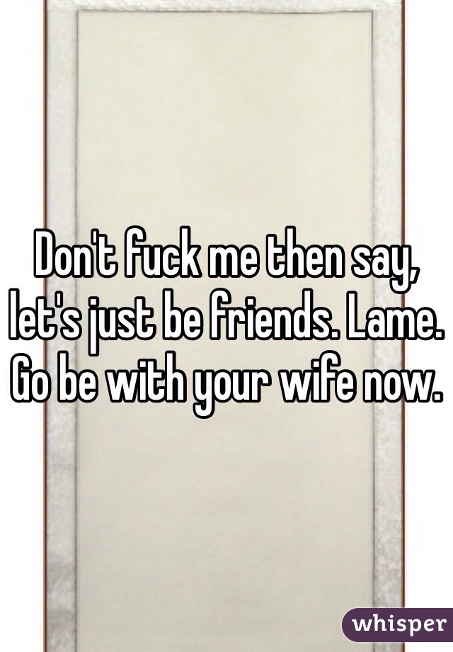 Don't fuck me then say, let's just be friends. Lame.  Go be with your wife now.
