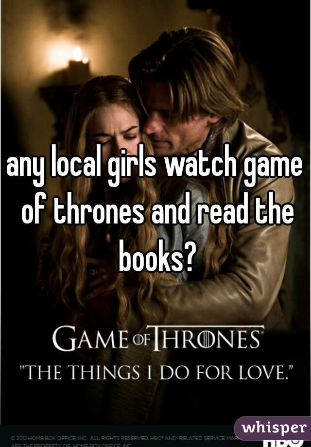 any local girls watch game of thrones and read the books?