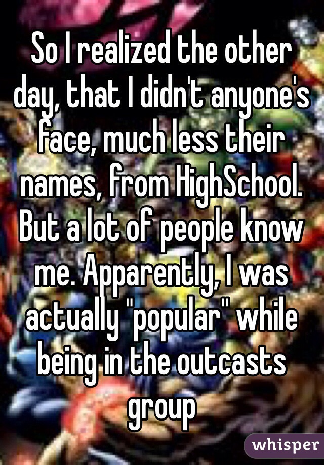 "So I realized the other day, that I didn't anyone's face, much less their names, from HighSchool. But a lot of people know me. Apparently, I was actually ""popular"" while being in the outcasts group"