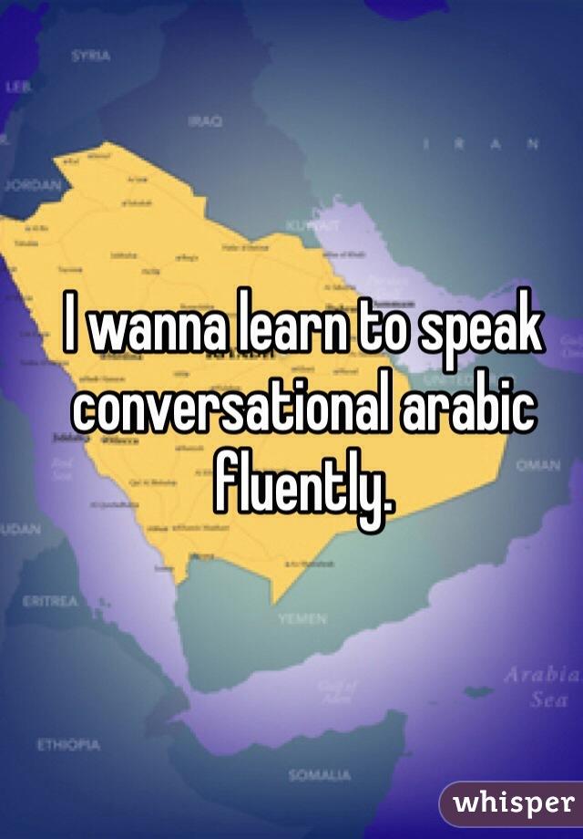 I wanna learn to speak conversational arabic fluently.