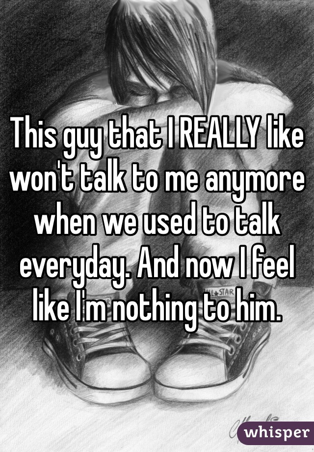 This guy that I REALLY like won't talk to me anymore when we used to talk everyday. And now I feel like I'm nothing to him.