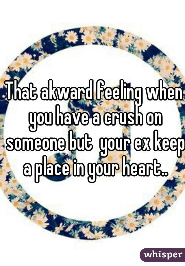 That akward feeling when you have a crush on someone but  your ex keep a place in your heart..
