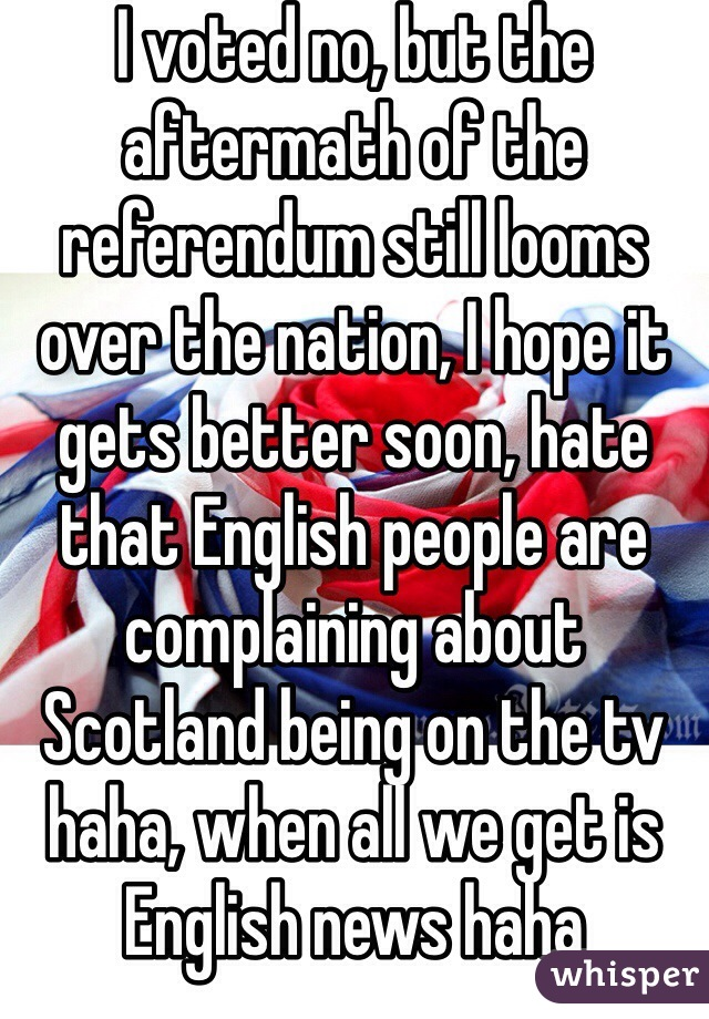 I voted no, but the aftermath of the referendum still looms over the nation, I hope it gets better soon, hate that English people are complaining about Scotland being on the tv haha, when all we get is English news haha