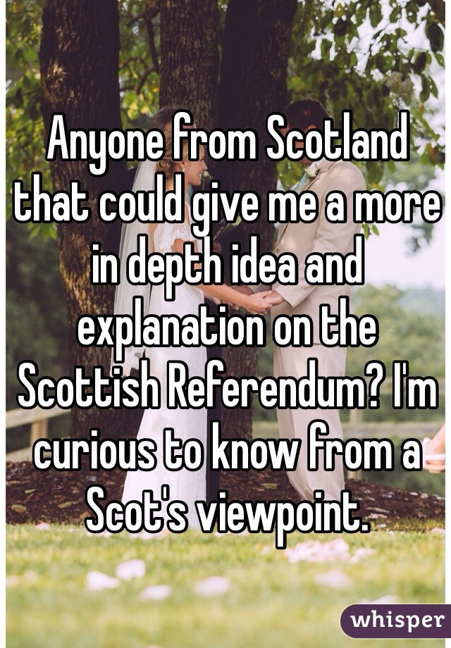 Anyone from Scotland that could give me a more in depth idea and explanation on the Scottish Referendum? I'm curious to know from a Scot's viewpoint.