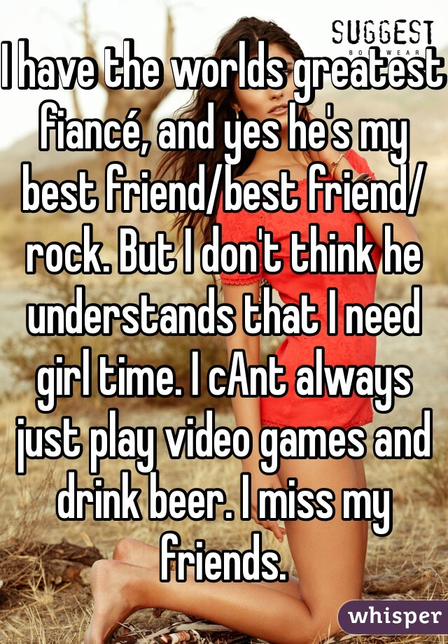 I have the worlds greatest fiancé, and yes he's my best friend/best friend/rock. But I don't think he understands that I need girl time. I cAnt always just play video games and drink beer. I miss my friends.