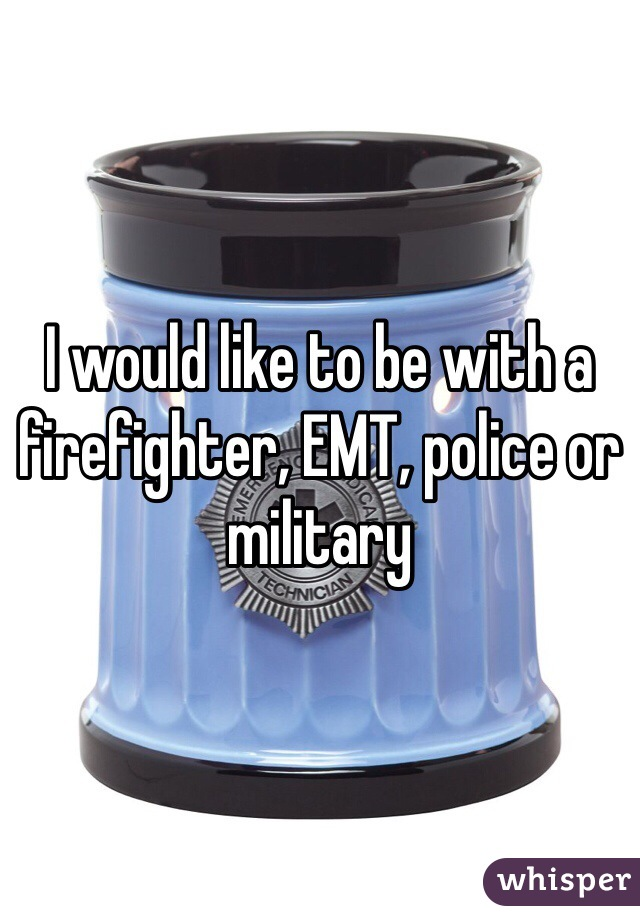 I would like to be with a firefighter, EMT, police or military