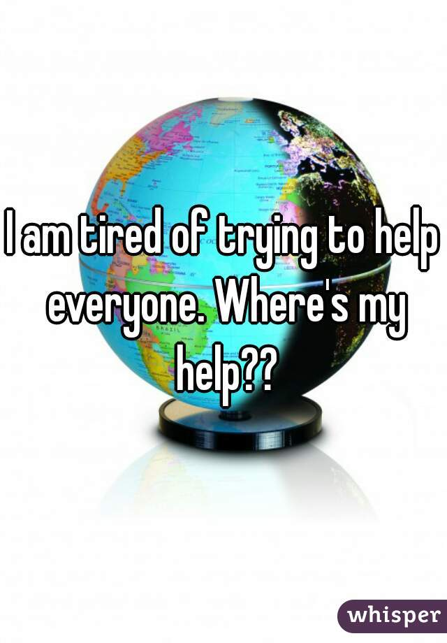 I am tired of trying to help everyone. Where's my help??