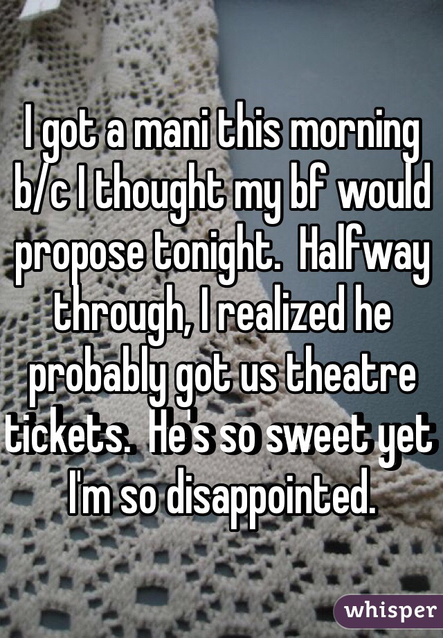 I got a mani this morning b/c I thought my bf would propose tonight.  Halfway through, I realized he probably got us theatre tickets.  He's so sweet yet I'm so disappointed.
