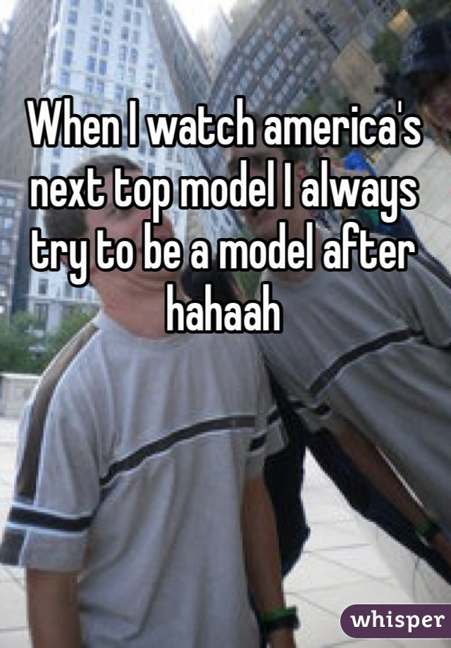 When I watch america's next top model I always try to be a model after hahaah
