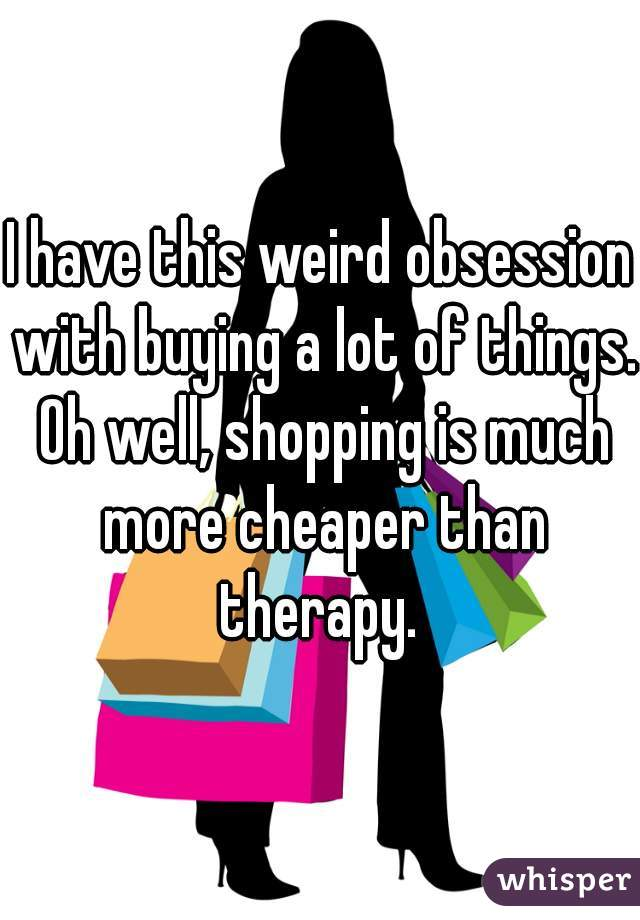 I have this weird obsession with buying a lot of things. Oh well, shopping is much more cheaper than therapy.