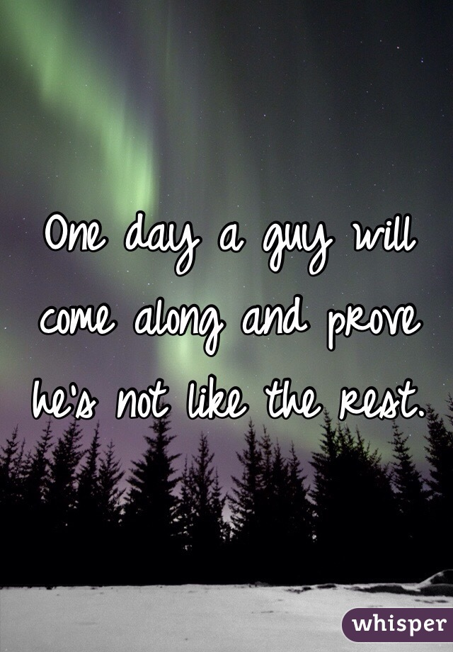 One day a guy will come along and prove he's not like the rest.
