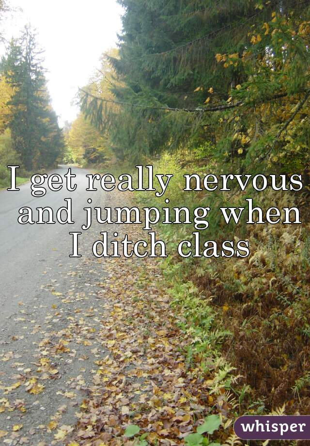 I get really nervous and jumping when I ditch class