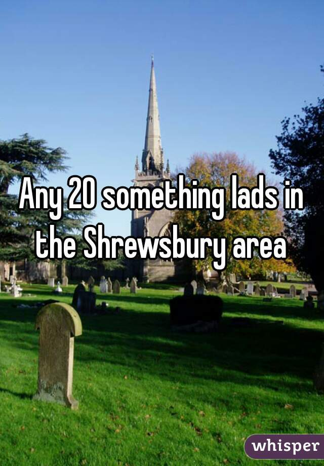 Any 20 something lads in the Shrewsbury area