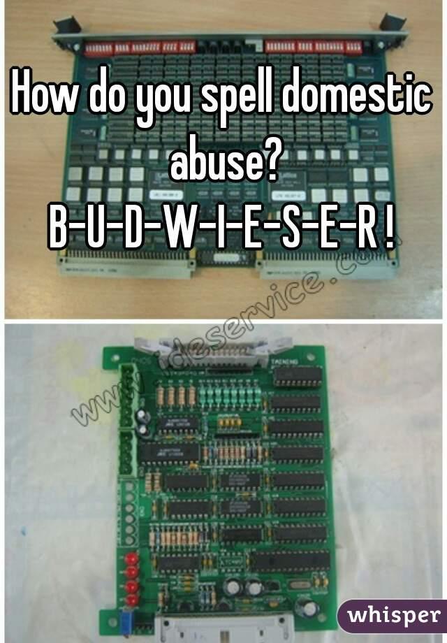 How do you spell domestic abuse? B-U-D-W-I-E-S-E-R !