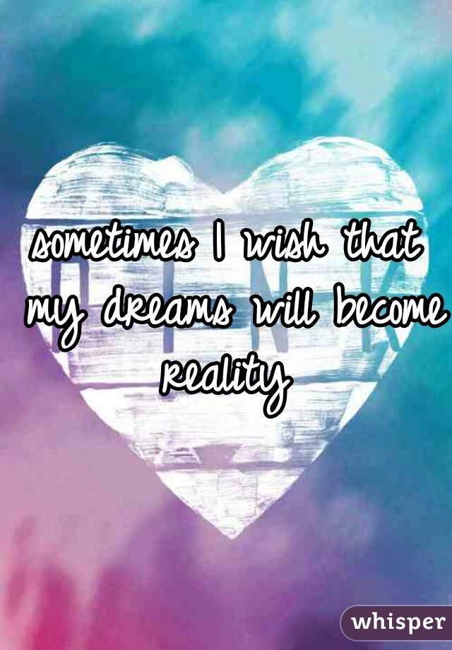 sometimes I wish that my dreams will become reality