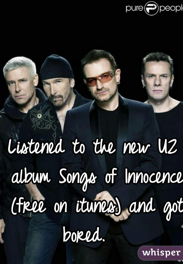 Listened to the new U2 album Songs of Innocence (free on itunes) and got bored.