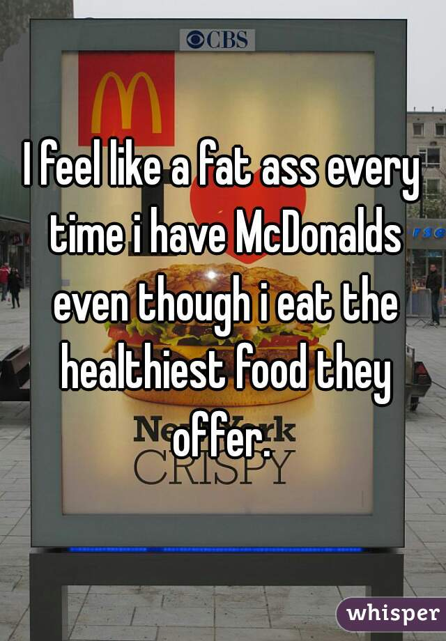 I feel like a fat ass every time i have McDonalds even though i eat the healthiest food they offer.