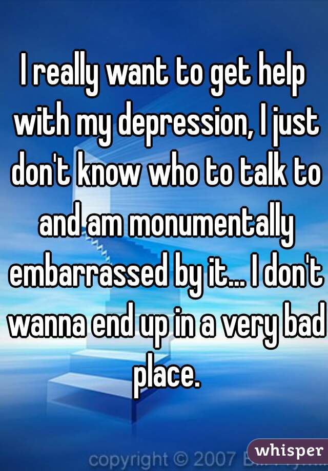 I really want to get help with my depression, I just don't know who to talk to and am monumentally embarrassed by it... I don't wanna end up in a very bad place.