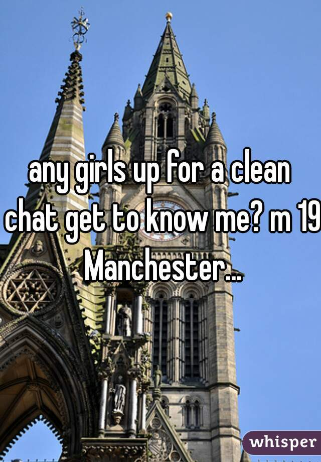 any girls up for a clean chat get to know me? m 19 Manchester...