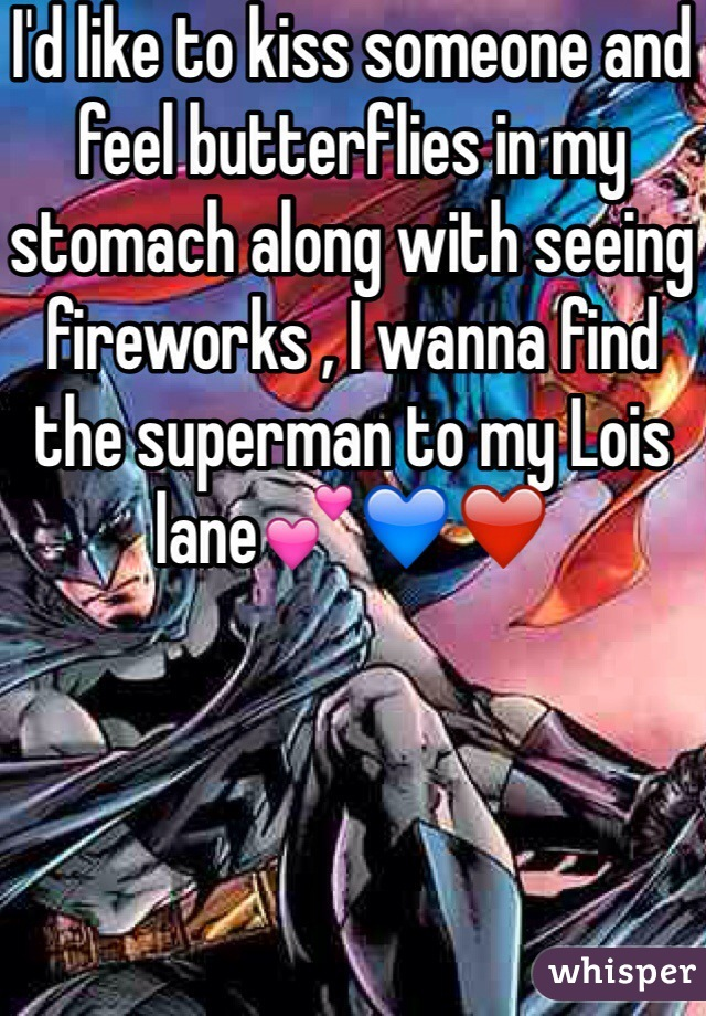 I'd like to kiss someone and feel butterflies in my stomach along with seeing fireworks , I wanna find the superman to my Lois lane💕💙❤️