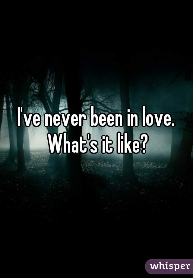 I've never been in love. What's it like?