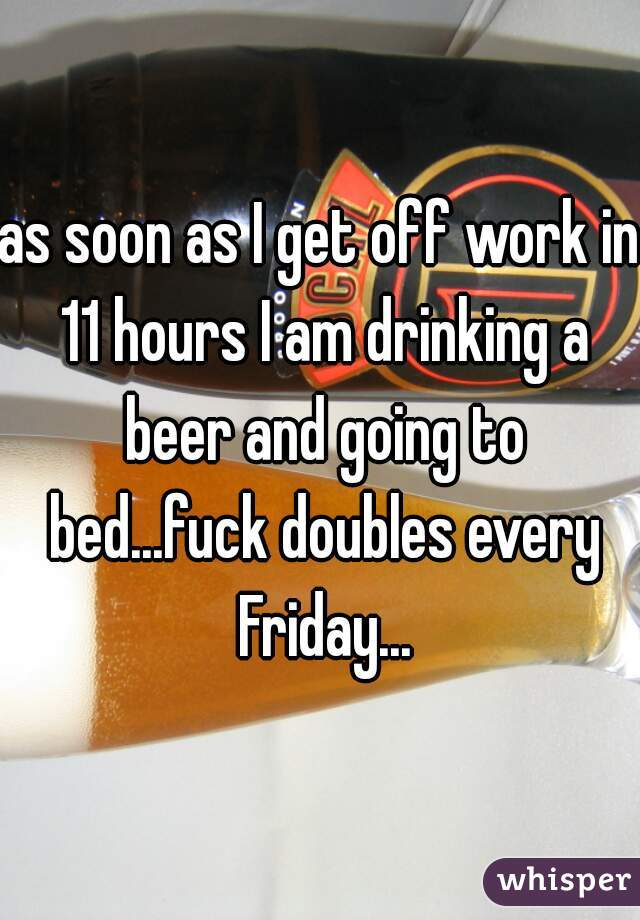 as soon as I get off work in 11 hours I am drinking a beer and going to bed...fuck doubles every Friday...