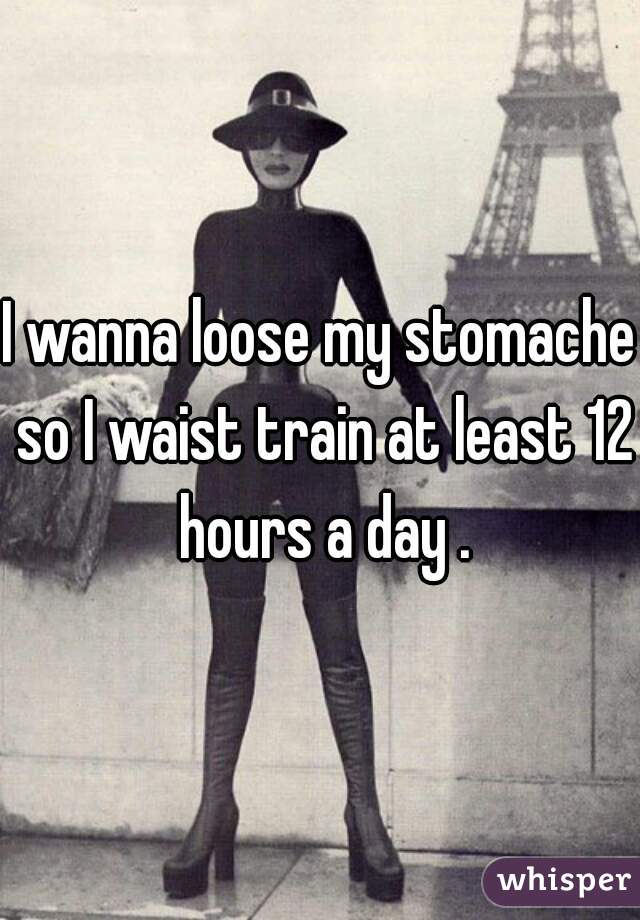 I wanna loose my stomache so I waist train at least 12 hours a day .