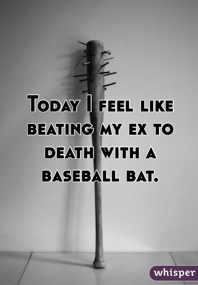 Today I feel like beating my ex to death with a baseball bat.