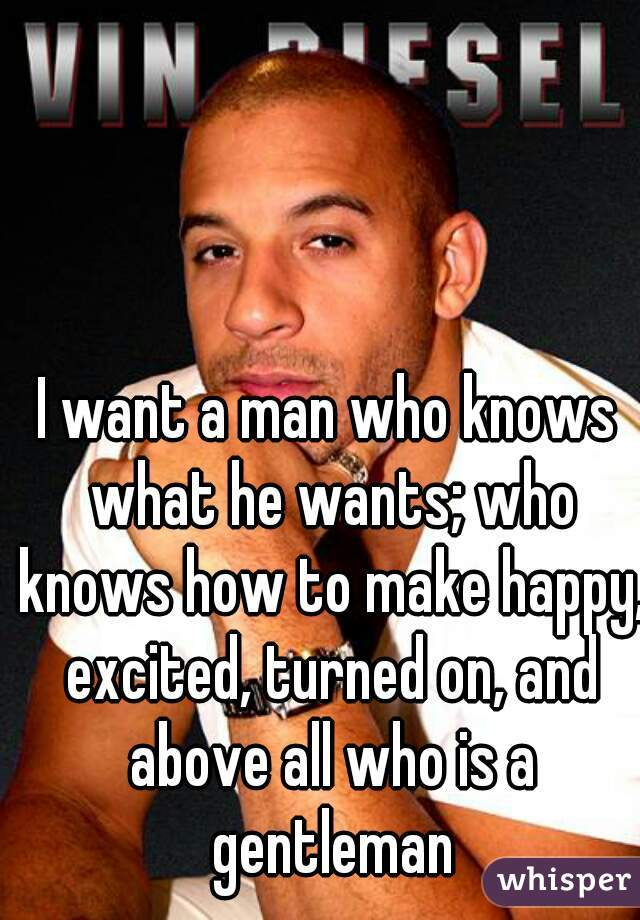 I want a man who knows what he wants; who knows how to make happy, excited, turned on, and above all who is a gentleman