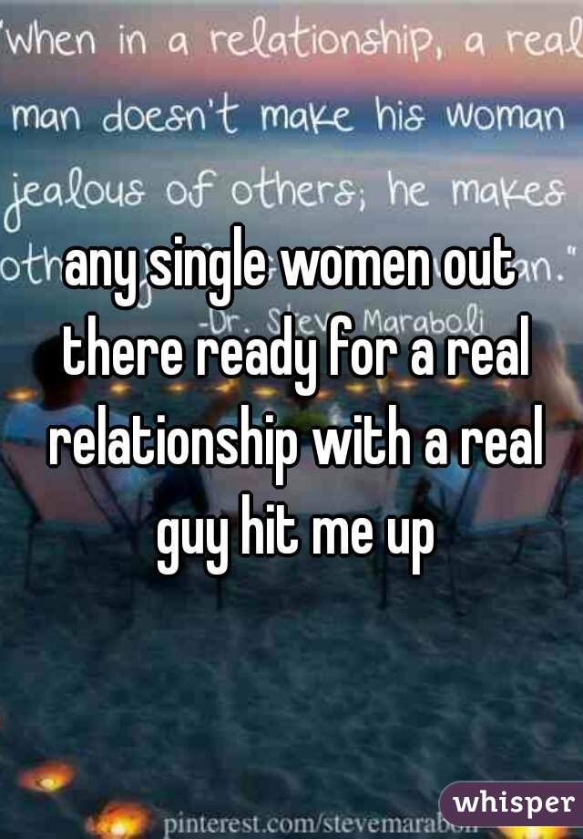 any single women out there ready for a real relationship with a real guy hit me up