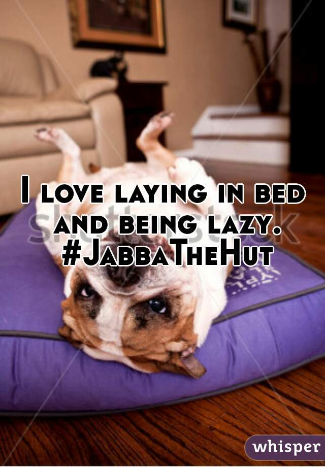 I love laying in bed and being lazy. #JabbaTheHut