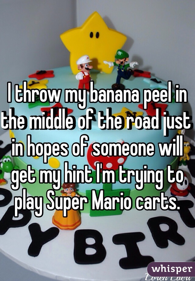 I throw my banana peel in the middle of the road just in hopes of someone will get my hint I'm trying to play Super Mario carts.