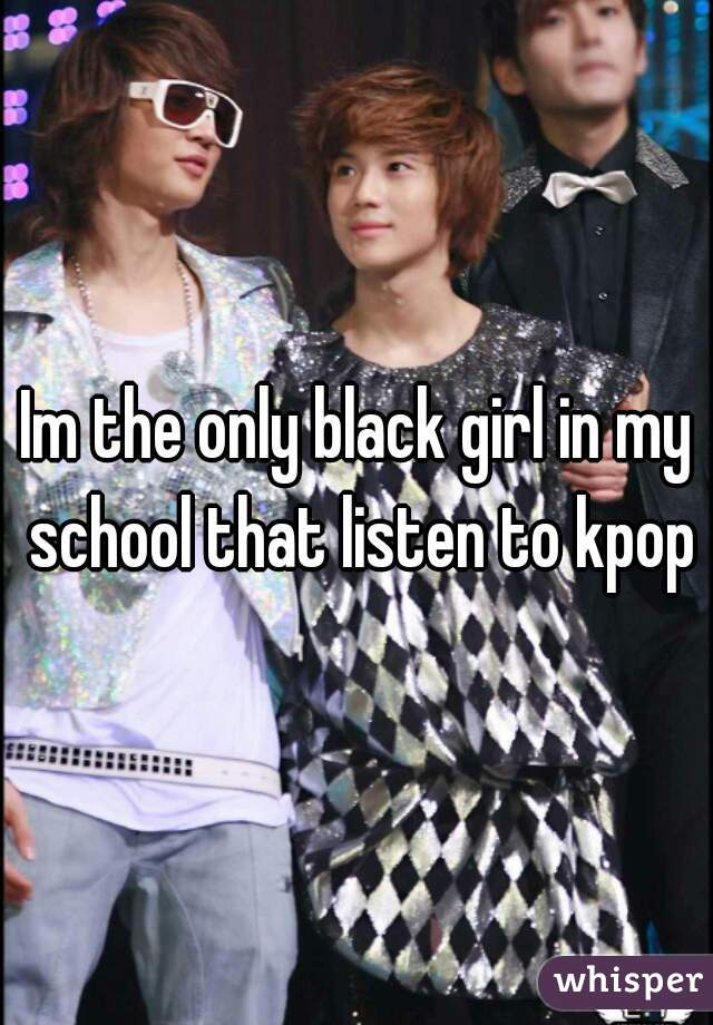 Im the only black girl in my school that listen to kpop