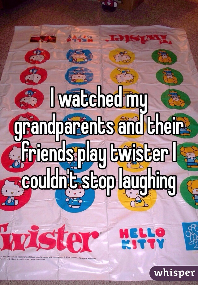 I watched my grandparents and their friends play twister I couldn't stop laughing