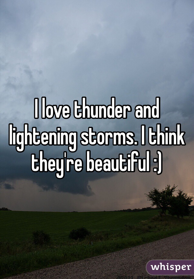 I love thunder and lightening storms. I think they're beautiful :)