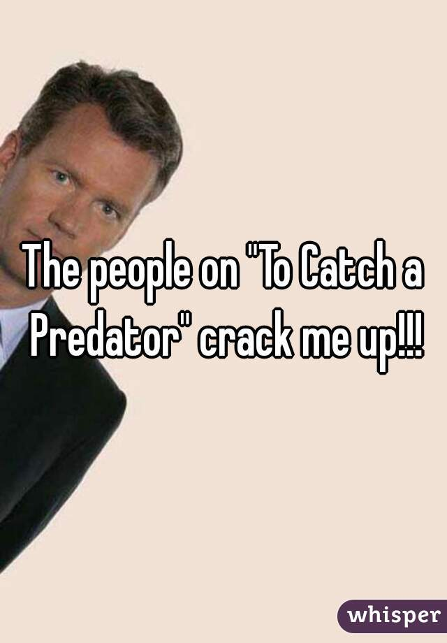"""The people on """"To Catch a Predator"""" crack me up!!!"""