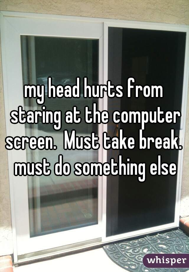 my head hurts from staring at the computer screen.  Must take break.  must do something else