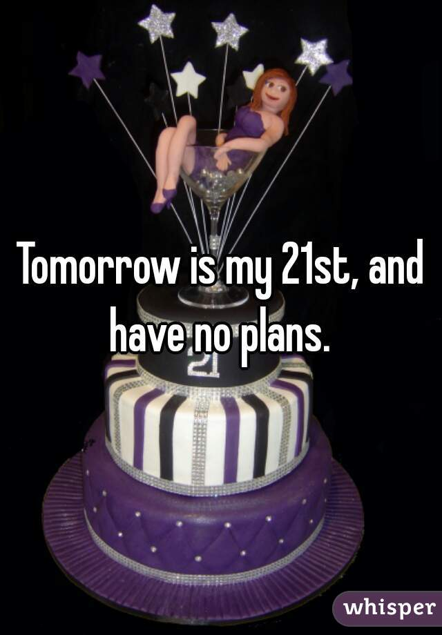 Tomorrow is my 21st, and have no plans.