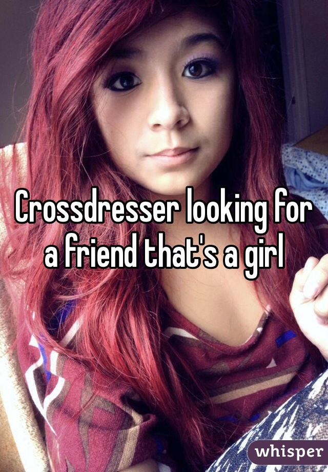 Crossdresser looking for a friend that's a girl
