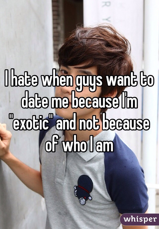 "I hate when guys want to date me because I'm ""exotic"" and not because of who I am"