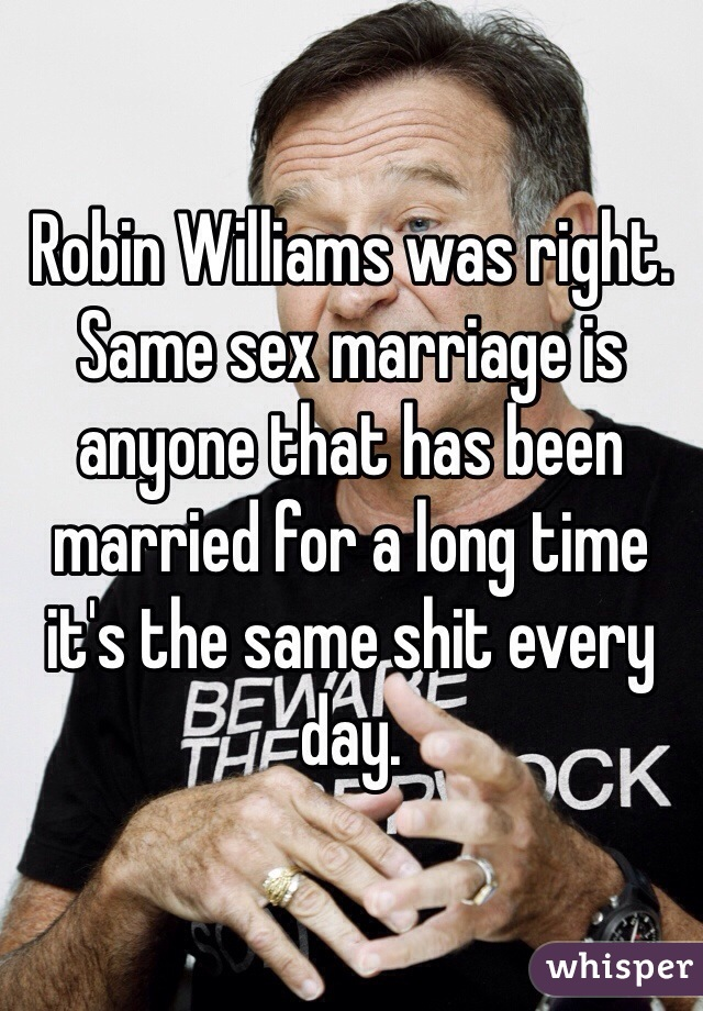 Robin Williams was right. Same sex marriage is anyone that has been married for a long time it's the same shit every day.