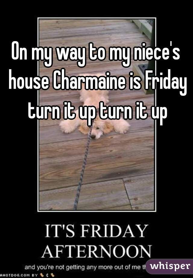 On my way to my niece's house Charmaine is Friday turn it up turn it up