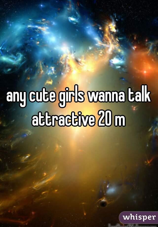 any cute girls wanna talk attractive 20 m