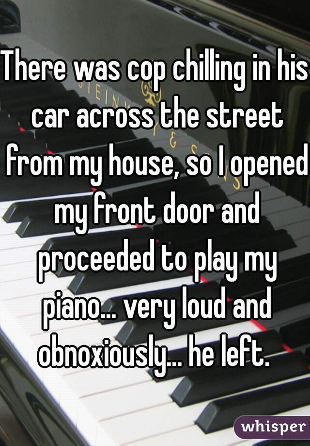 There was cop chilling in his car across the street from my house, so I opened my front door and proceeded to play my piano... very loud and obnoxiously... he left.