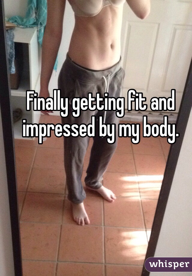 Finally getting fit and impressed by my body.