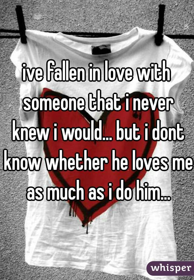 ive fallen in love with someone that i never knew i would... but i dont know whether he loves me as much as i do him...