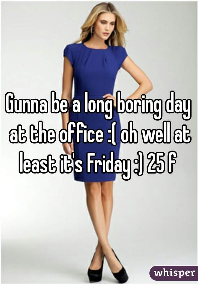 Gunna be a long boring day at the office :( oh well at least it's Friday :) 25 f
