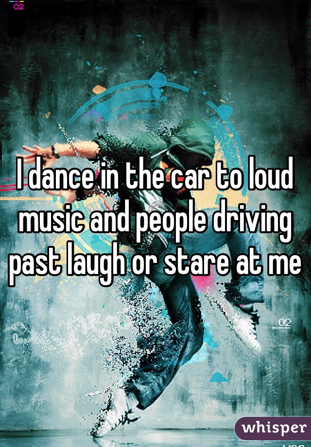 I dance in the car to loud music and people driving past laugh or stare at me