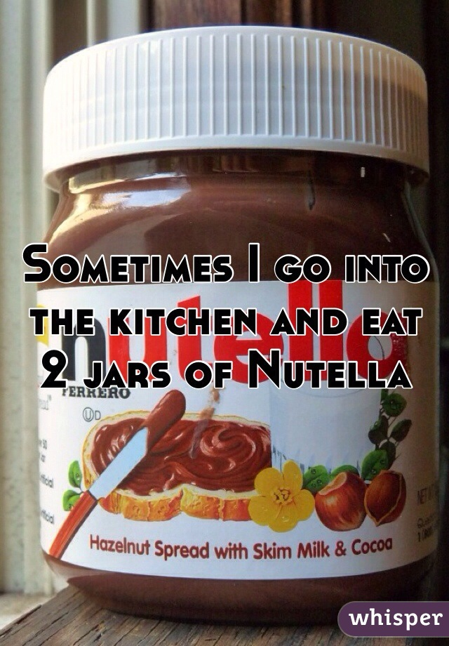 Sometimes I go into the kitchen and eat 2 jars of Nutella
